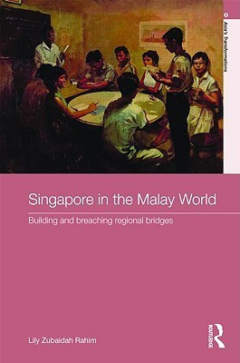 Singapore in the Malay World: Building and Breaching Regional Bridges  by  Lily Rahim