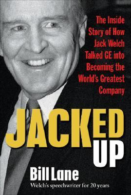 Jacked Up: The Inside Story of How Jack Welch Talked GE Into Becoming the Worlds Greatest Company Bill Lane