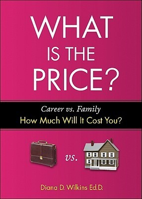 What Is the Price?: Career vs. Family: How Much Will It Cost You? Diana D. Wilkins