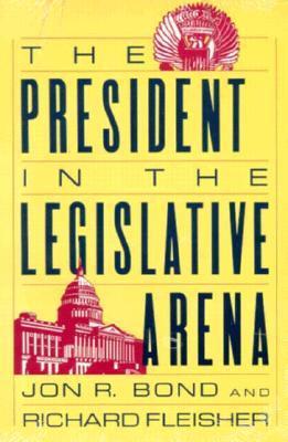 The President in the Legislative Arena  by  Jon R. Bond