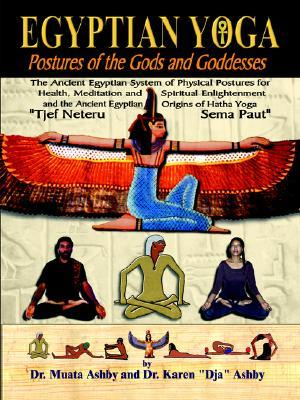 Egyptian Yoga: Postures of the Gods and Goddesses: The Ancient Egyptian system of physical postures for health meditation and spiritual enlightenment ... Ancient Egyptian origins of Indian Hatha Yoga Muata Ashby