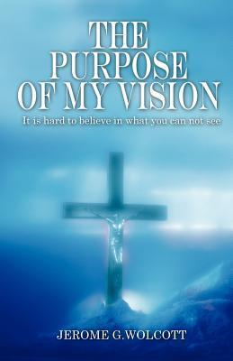 The Purpose of My Vision: It Is Hard to Believe in What You Can Not See  by  Jerome G. Wolcott