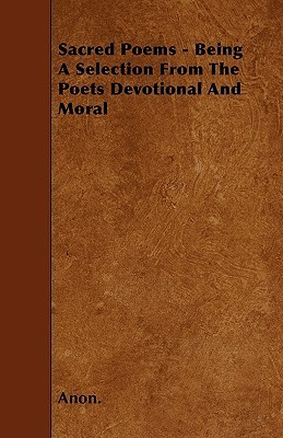 Sacred Poems - Being a Selection from the Poets Devotional and Moral  by  Anonymous