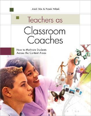 Teachers as Classroom Coaches: How to Motivate Students Across the Content Areas  by  Andi Stix