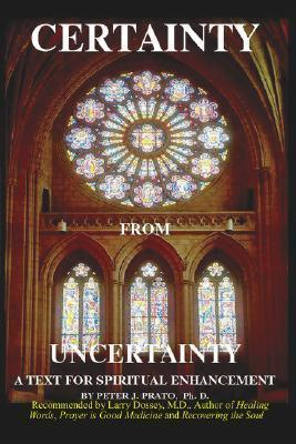 Certainty from Uncertainty: A Text for Spiritual Enhancement  by  Peter J. Prato