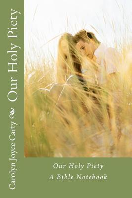 Our Holy Piety: A Bible Notebook Carolyn Joyce Carty