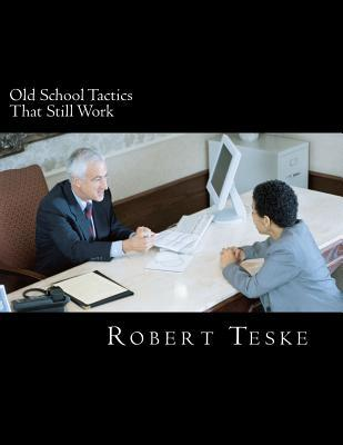 Old School Tactics That Still Work: Three Decades + of Tips and Tidbits Gathered in the Advertising, Sales & Promotion Arena Robert K. Teske Jr.