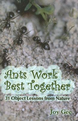 Ants Work Best Together: 31 Object Lessons from Nature Joy Gee
