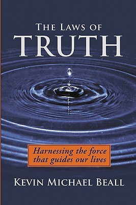 The Laws of Truth: Harnessing the Force That Guides Our Lives  by  Kevin Michael Beall
