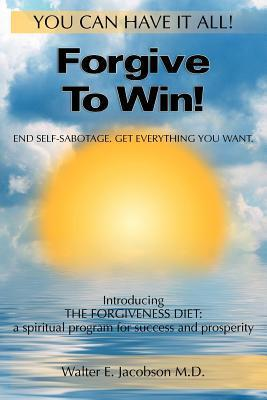 Forgive to Win!: End Self-Sabotage. Get Everything You Want Walter E. Jacobson