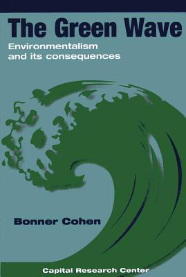 The Green Wave: Environmentalism and Its Consequences  by  Bonner Cohen