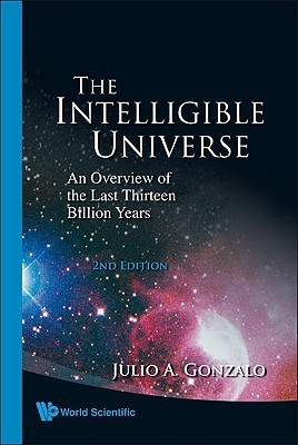 The Intelligible Universe: An Overview of the Last Thirteen Billion Years  by  Julio A. Gonzalo