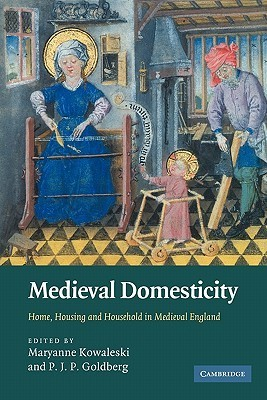 Medieval Domesticity: Home, Housing and Household in Medieval England  by  Maryanne Kowaleski