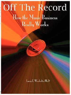 Off the Record: How the Music Business Really Works  by  L. Wacholtz