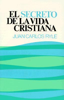 El Secreto De La Vida Cristiana  by  Juan Carlos Ryle