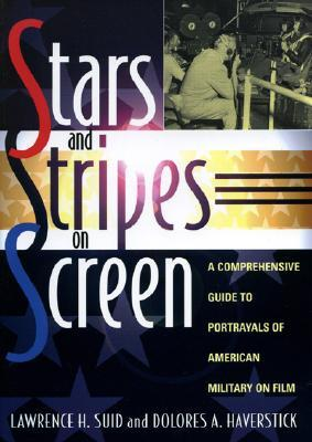 Stars and Stripes on Screen: A Comprehensive Guide to Portrayals of American Military on Film Lawrence H. Suid