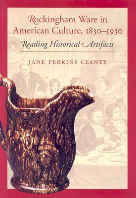 Rockingham Ware in American Culture, 1830-1930: Reading Historical Artifacts Jane Perkins Claney