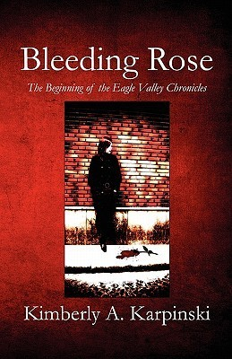 Bleeding Rose: The Beginning of the Eagle Valley Chronicles Kimberly A. Karpinski