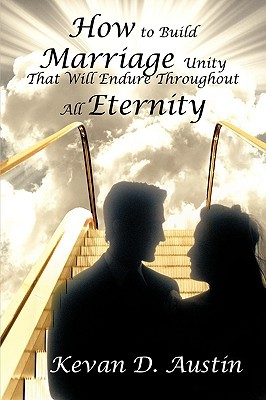 How to Build Marriage Unity That Will Endure Throughout All Eternity  by  Kevan D. Austin