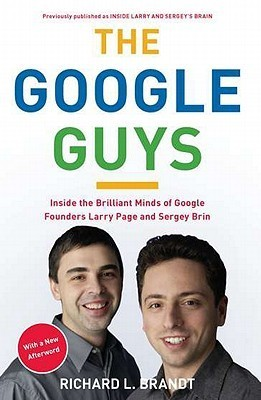The Google Guys: Inside the Brilliant Minds of Google Founders Larry Page and Sergey Brin Richard L. Brandt