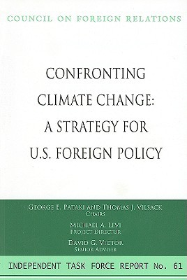 Confronting Climate Change: A Strategy for U.s. Foreign Policy : Report of an Independent Task Force (Independent Task Force Report No. 61)  by  George Pataki