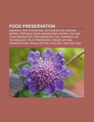 Food Preservation: Smoking, Pasteurization, Refrigeration, Brining, Kipper, Portable Soup, Maraschino Cherry, Salting, Food Irradiation  by  Books LLC