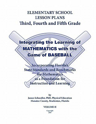Elementary School Lesson Plans Grades 3-5, Integrating the Learning of Mathematics with the game of Baseball. using Florida State Standards and Benchmarks: Incorporating Floridas State Standards and Benchmarks for Mathematics as a Foundation for Instruct  by  James Schoedler