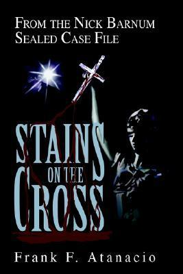 Stains on the Cross: From the Nick Barnum Sealed Case File  by  Frank F. Atanacio