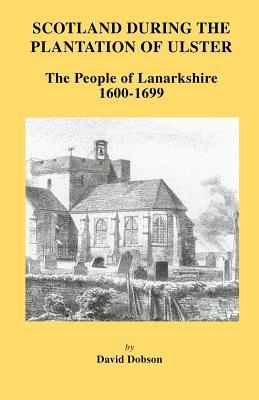 Scotland During the Plantation of Ulster: Lanarkshire 1600-1699  by  David Dobson