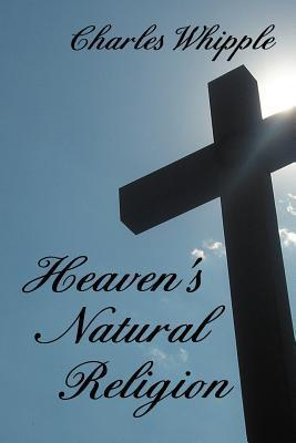 Heavens Natural Religion  by  Charles Whipple