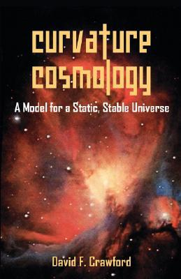 Curvature Cosmology: A Model for a Static, Stable Universe  by  David, F. Crawford
