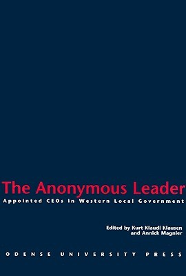 The Anonymous Leader: Appointed Ce Os In Western Local Government  by  Kurt Klaudi Klausen