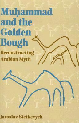 Muhammad and the Golden Bough: Reconstructing Arabian Myth Jaroslav Stetkevych