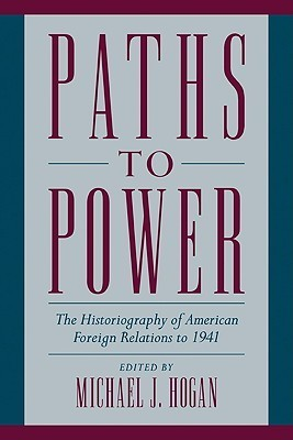 Paths to Power: The Historiography of American Foreign Relations to 1941 Michael J. Hogan