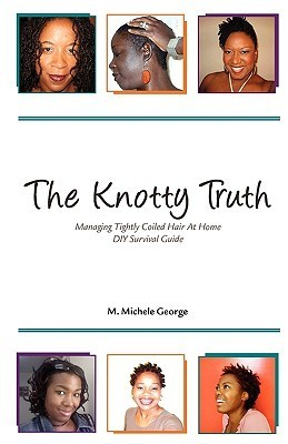 The Knotty Truth: Managing Tightly Coiled Hair at Home: DIY Survival Guide: 2  by  M. Michele George