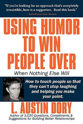 Using Humor to Win People Over When Nothing Else Will: How to Touch People So That They Cant Stop Laughing and Helping You Make Your Point L. Austin Dory