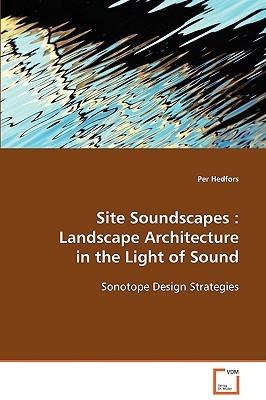 Site Soundscapes: Landscape Architecture in the Light of Sound  by  Per Hedfors