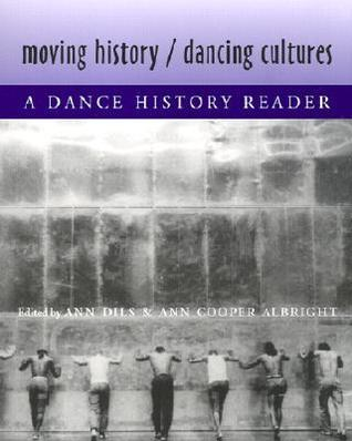 Moving History/Dancing Cultures Moving History/Dancing Cultures Moving History/Dancing Cultures Moving History/Dancing Cultures Moving History/D: A Dance History Reader a Dance History Reader a Dance History Reader a Dance History Reader a Dance History  by  Ann Dils