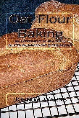 Oat Flour Baking: An Experiment In Healthful Gluten Enhanced Oat Flour Baking John W. Warns