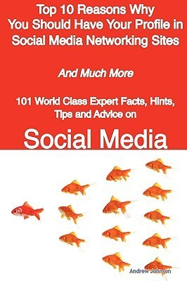 Top 10 Reasons Why You Should Have Your Profile in Social Media Networking Sites - And Much More - 101 World Class Expert Facts, Hints, Tips and Advice on Social Media  by  Andrew Johnson
