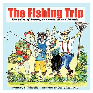 The Fishing Trip: The Tales of Tommy the Tortoise and Friends  by  P. Wheelie