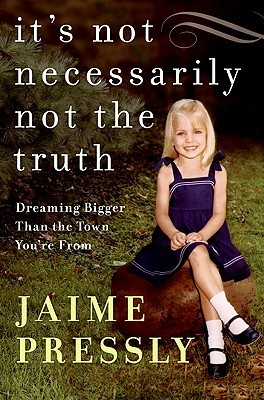 Its Not Necessarily Not the Truth: Dreaming Bigger Than the Town Youre From  by  Jaime Pressly