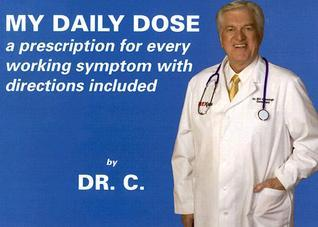 My Daily Dose: A Prescription for Every Working Symptom with Directions Included  by  Dr. C.