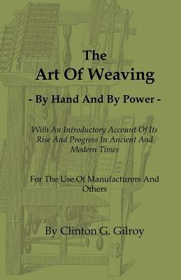 The Art of Weaving - By Hand and  by  Power - With an Introductory Account of Its Rise and Progress in Ancient and Modern Times - For the Use of Manufac by Clinton G. Gilroy