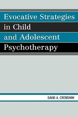 Evocative Strategies in Child and Adolescent Psychotherapy  by  David A. Crenshaw