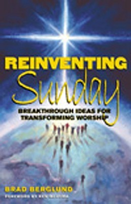 Reinventing Sunday: Breakthrough Ideas for Transforming Worship Brad Berglund