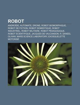 Robot: Andro de, Automate, Drone, Robot Biomorphique, Robot de Fiction, Robot Domestique, Robot Industriel, Robot Militaire,  by  Source Wikipedia