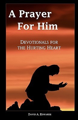 A Prayer for Him: Devotionals for the Hurting Heart  by  David A. Edwards