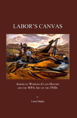 Labors Canvas: American Working-Class History and the WPA Art of the 1930s  by  Laura Hapke