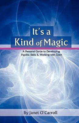 Its a Kind of Magic: A Personal Guide to Developing Psychic Skills & Working with Spirit  by  Janet OCarroll